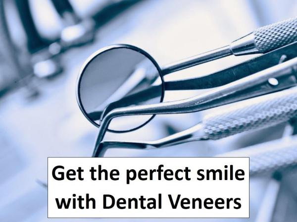 Get the perfect smile with Dental Veneers Get the perfect smile with Dental Veneers