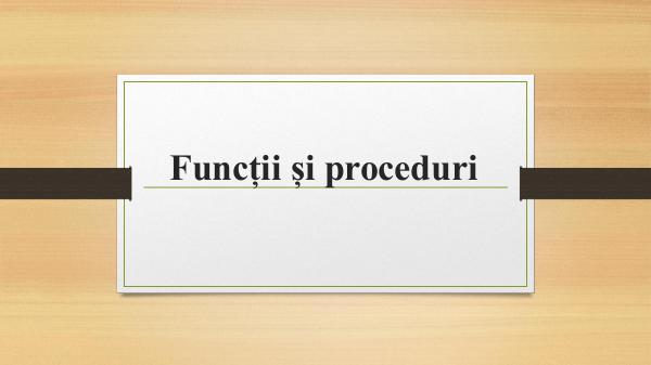 Proceduri si functii Proceduri si functii