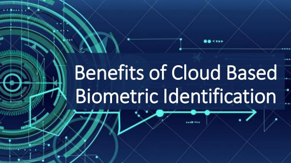Biometric Technology Benefits of Cloud Based Biometric Identification