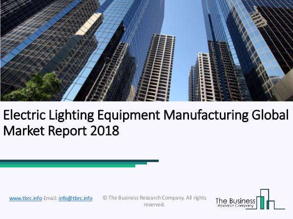 Electric Lighting Equipment Manufacturing Global Market Report 2018 Electric Lighting Equipment Manufacturing