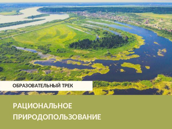 Образовательный трек Рациональное природопользование Рациональное природопользование