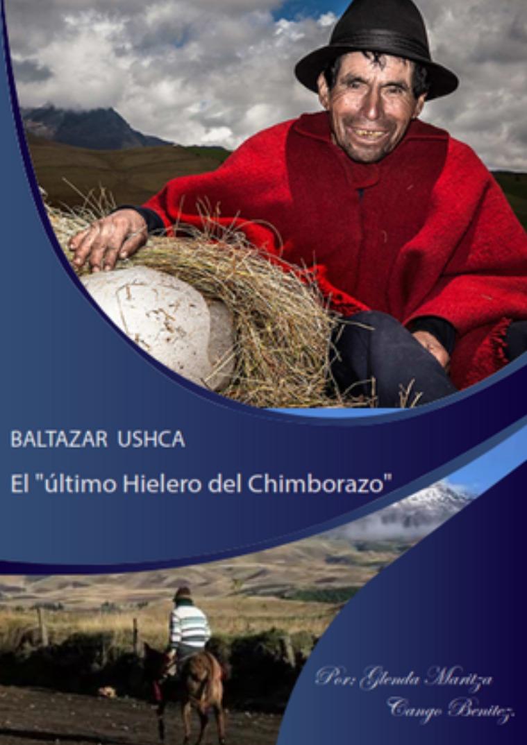 BALTA ZAR USHCA EL ULTIMO HIELERO DEL CHIMBORAZO Baltazar Ushca, el último hielero del Chimborazo