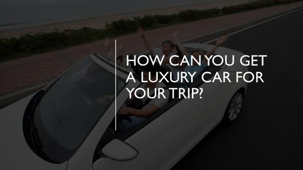 How Can You Get a Luxury Car for Your Trip