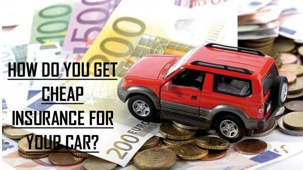 GET CHEAP AND SUITABLE INSURANCE FOR YOUR CAR HOW DO YOU GET CHEAP INSURANCE FOR YOUR CAR