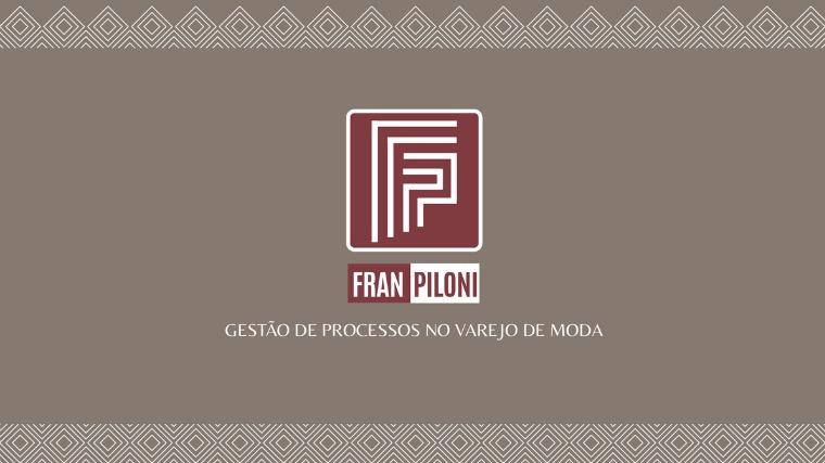 FRAN PILONI - Gestão de Processos no Varejo de Moda FRAN PILONI- Gestão de Processos no Varejo de Moda