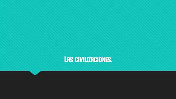 Las civilizaciones. Las civilizaciones.