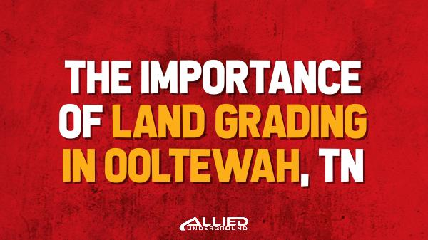 Land Grading The Importance of Land Grading in Ooltewah TN