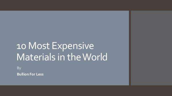 10 Most Expensive Materials in the World - Bullion For Less 10 Most Expensive Materials in the World