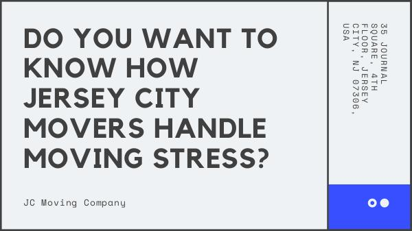 DO YOU WANT TO KNOW HOW JERSEY CITY MOVERS HANDLE MOVING STRESS? DO YOU WANT TO KNOW HOW JERSEY CITY MOVERS HANDLE