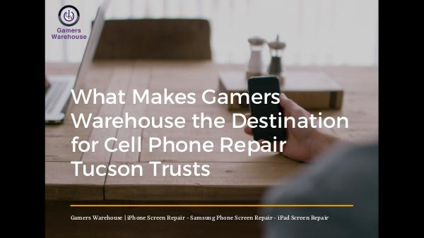 What Makes Gamers Warehouse the Destination for Cell Phone Repair Tuc What Makes Gamers Warehouse the Destination for Ce