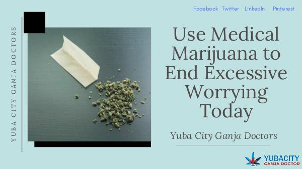 Use Medical Marijuana to End Excessive Worrying Today Use Medical Marijuana to End Excessive Worrying To